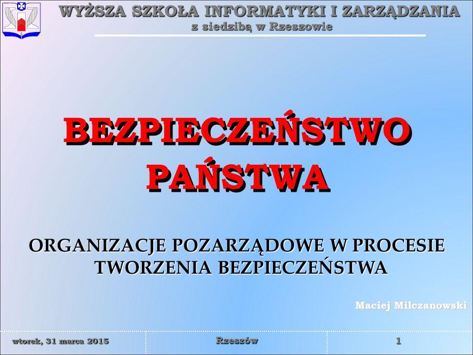 WYŻSZA SZKOŁA INFORMATYKI I ZARZĄDZANIA z siedzibą w Rzeszowie 1 wtorek, 31 marca 2015wtorek, 31 marca 2015wtorek, 31 marca 2015wtorek, 31 marca 2015 Rzeszów Maciej Milczanowski ORGANIZACJE POZARZĄDOWE W PROCESIE TWORZENIA BEZPIECZEŃSTWA BEZPIECZEŃSTWO PAŃSTWA