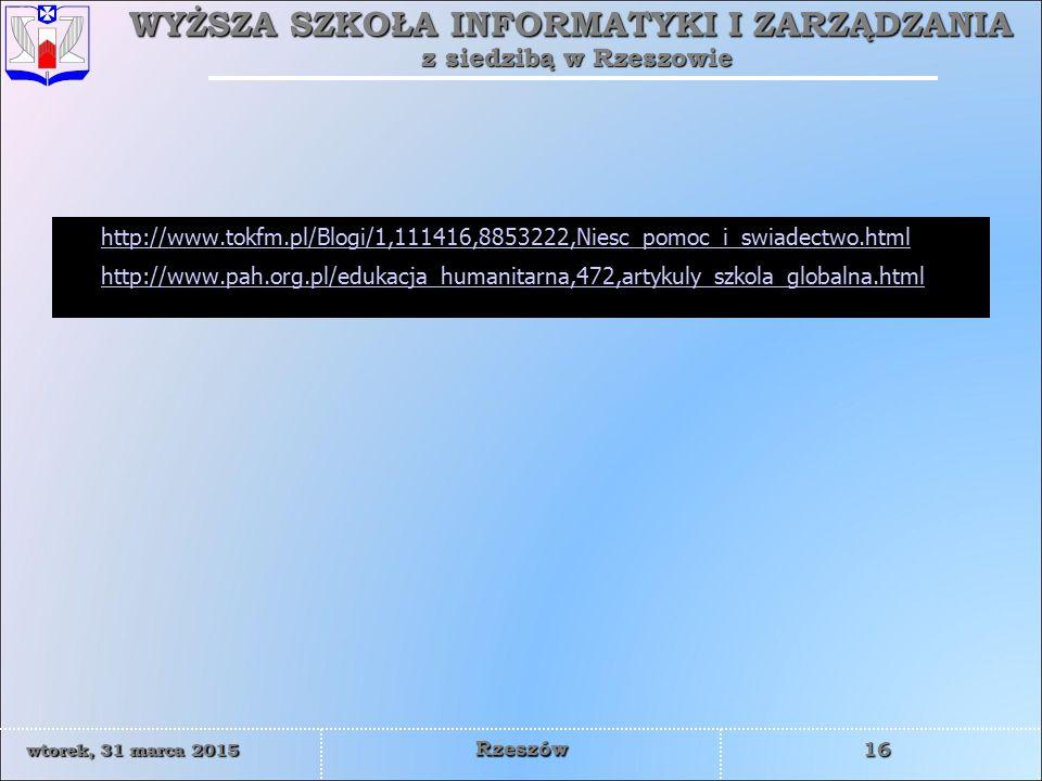 WYŻSZA SZKOŁA INFORMATYKI I ZARZĄDZANIA z siedzibą w Rzeszowie 16 wtorek, 31 marca 2015wtorek, 31 marca 2015wtorek, 31 marca 2015wtorek, 31 marca 2015 Rzeszów http://www.tokfm.pl/Blogi/1,111416,8853222,Niesc_pomoc_i_swiadectwo.html http://www.pah.org.pl/edukacja_humanitarna,472,artykuly_szkola_globalna.html