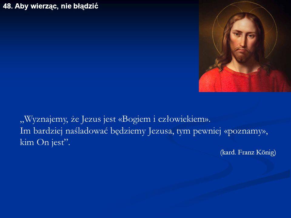 """""""Wyznajemy, że Jezus jest «Bogiem i człowiekiem». Im bardziej naśladować będziemy Jezusa, tym pewniej «poznamy», kim On jest"""". (kard. Franz König) 48."""