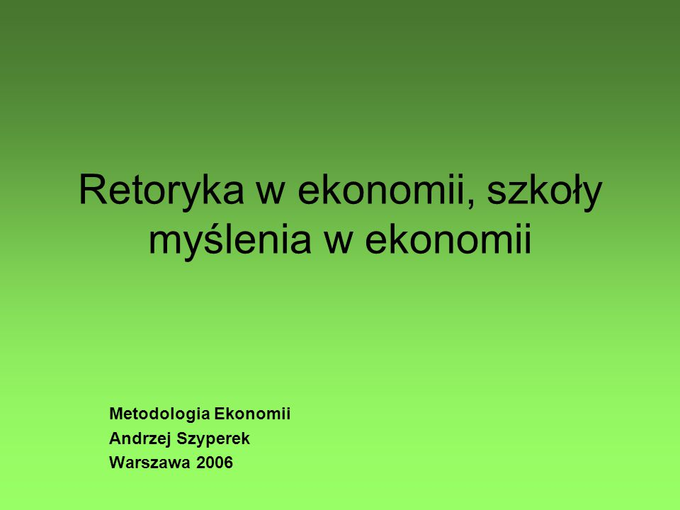 Retoryka w ekonomii, szkoły myślenia w ekonomii Metodologia Ekonomii Andrzej Szyperek Warszawa 2006