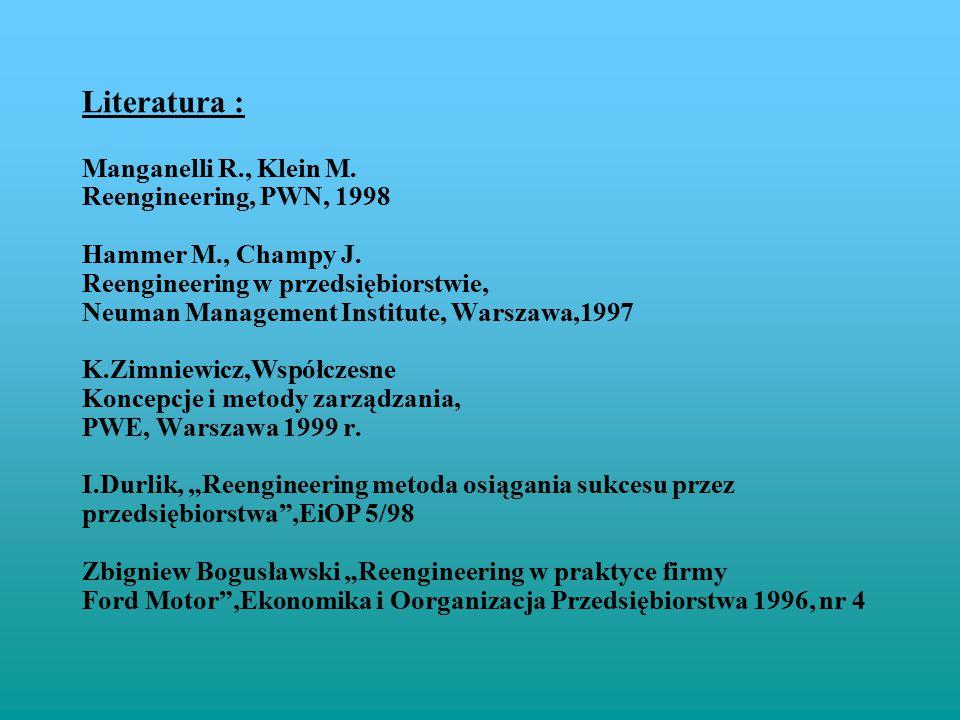 Literatura : Manganelli R., Klein M. Reengineering, PWN, 1998 Hammer M., Champy J. Reengineering w przedsiębiorstwie, Neuman Management Institute, War