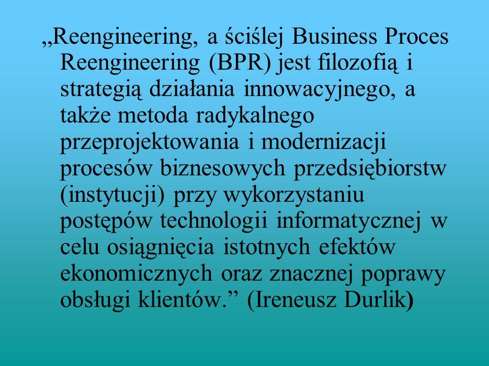 """""""Reengineering, a ściślej Business Proces Reengineering (BPR) jest filozofią i strategią działania innowacyjnego, a także metoda radykalnego przeproje"""