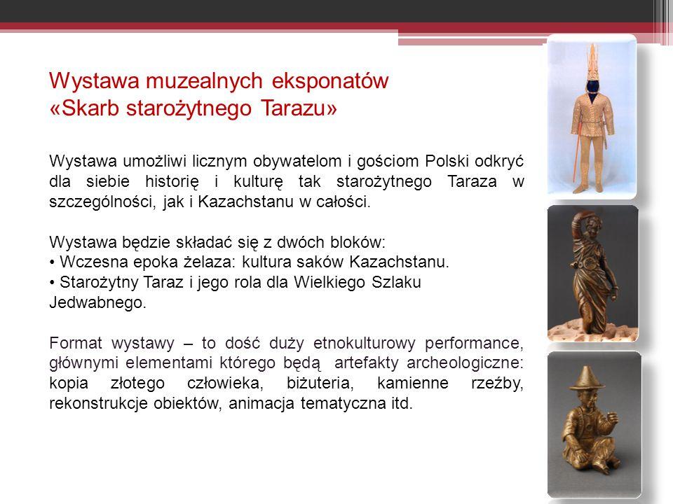 Wystawa muzealnych eksponatów «Skarb starożytnego Tarazu» Wystawa umożliwi licznym obywatelom i gościom Polski odkryć dla siebie historię i kulturę tak starożytnego Taraza w szczególności, jak i Kazachstanu w całości.