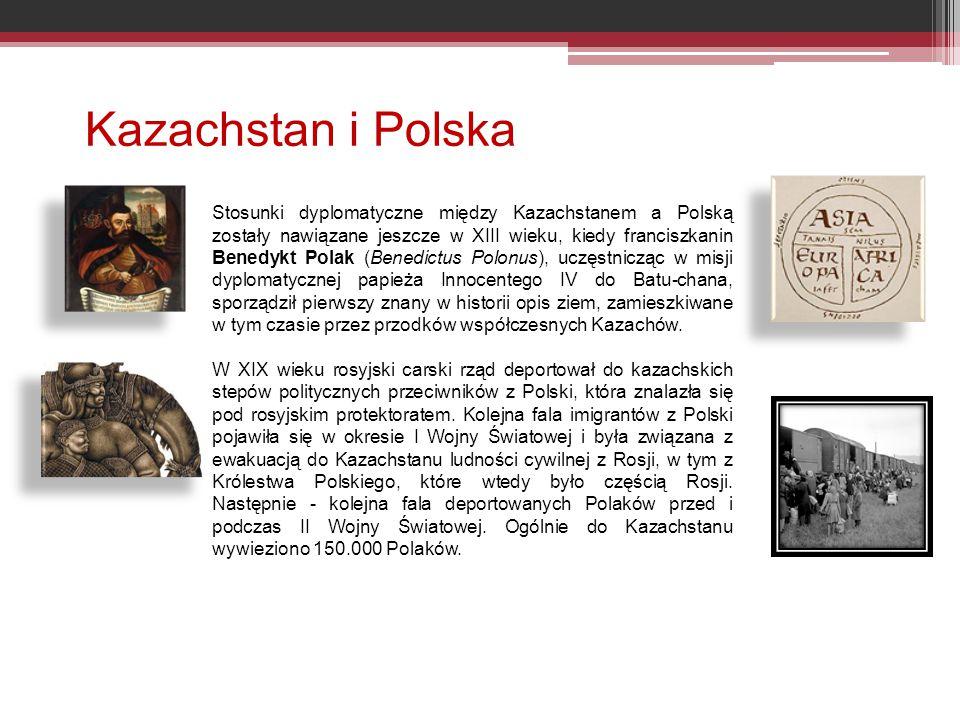 Kazachstan i Polska Stosunki dyplomatyczne między Kazachstanem a Polską zostały nawiązane jeszcze w XIII wieku, kiedy franciszkanin Benedykt Polak (Benedictus Polonus), uczęstnicząc w misji dyplomatycznej papieża Innocentego IV do Batu-chana, sporządził pierwszy znany w historii opis ziem, zamieszkiwane w tym czasie przez przodków współczesnych Kazachów.