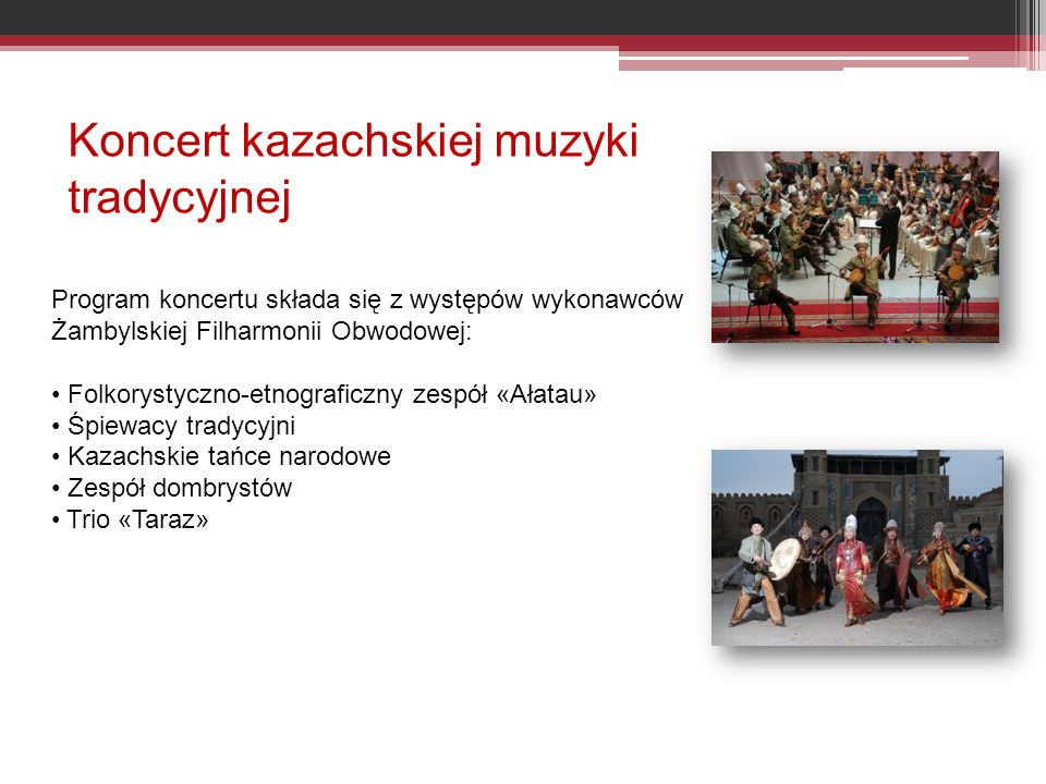 Koncert kazachskiej muzyki tradycyjnej Program koncertu składa się z występów wykonawców Żambylskiej Filharmonii Obwodowej: Folkorystyczno-etnograficzny zespół «Ałatau» Śpiewacy tradycyjni Kazachskie tańce narodowe Zespół dombrystów Trio «Taraz»