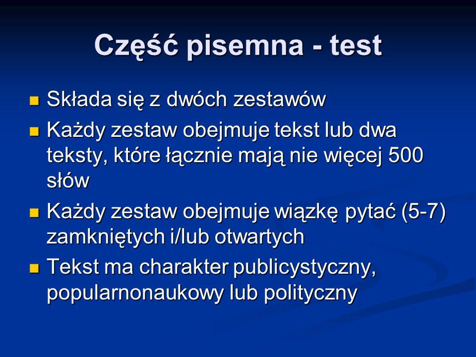 Część pisemna - test Składa się z dwóch zestawów Składa się z dwóch zestawów Każdy zestaw obejmuje tekst lub dwa teksty, które łącznie mają nie więcej 500 słów Każdy zestaw obejmuje tekst lub dwa teksty, które łącznie mają nie więcej 500 słów Każdy zestaw obejmuje wiązkę pytać (5-7) zamkniętych i/lub otwartych Każdy zestaw obejmuje wiązkę pytać (5-7) zamkniętych i/lub otwartych Tekst ma charakter publicystyczny, popularnonaukowy lub polityczny Tekst ma charakter publicystyczny, popularnonaukowy lub polityczny