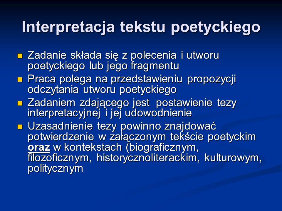 Interpretacja tekstu poetyckiego Zadanie składa się z polecenia i utworu poetyckiego lub jego fragmentu Zadanie składa się z polecenia i utworu poetyckiego lub jego fragmentu Praca polega na przedstawieniu propozycji odczytania utworu poetyckiego Praca polega na przedstawieniu propozycji odczytania utworu poetyckiego Zadaniem zdającego jest postawienie tezy interpretacyjnej i jej udowodnienie Zadaniem zdającego jest postawienie tezy interpretacyjnej i jej udowodnienie Uzasadnienie tezy powinno znajdować potwierdzenie w załączonym tekście poetyckim oraz w kontekstach (biograficznym, filozoficznym, historycznoliterackim, kulturowym, politycznym Uzasadnienie tezy powinno znajdować potwierdzenie w załączonym tekście poetyckim oraz w kontekstach (biograficznym, filozoficznym, historycznoliterackim, kulturowym, politycznym Praca interpretacyjna powinna polegaćna przedstawieniu propozycji odczytania utworu poetyckiego, czyli zaprezentowaniu zrozumianych przez zdającego sensów tekstu.