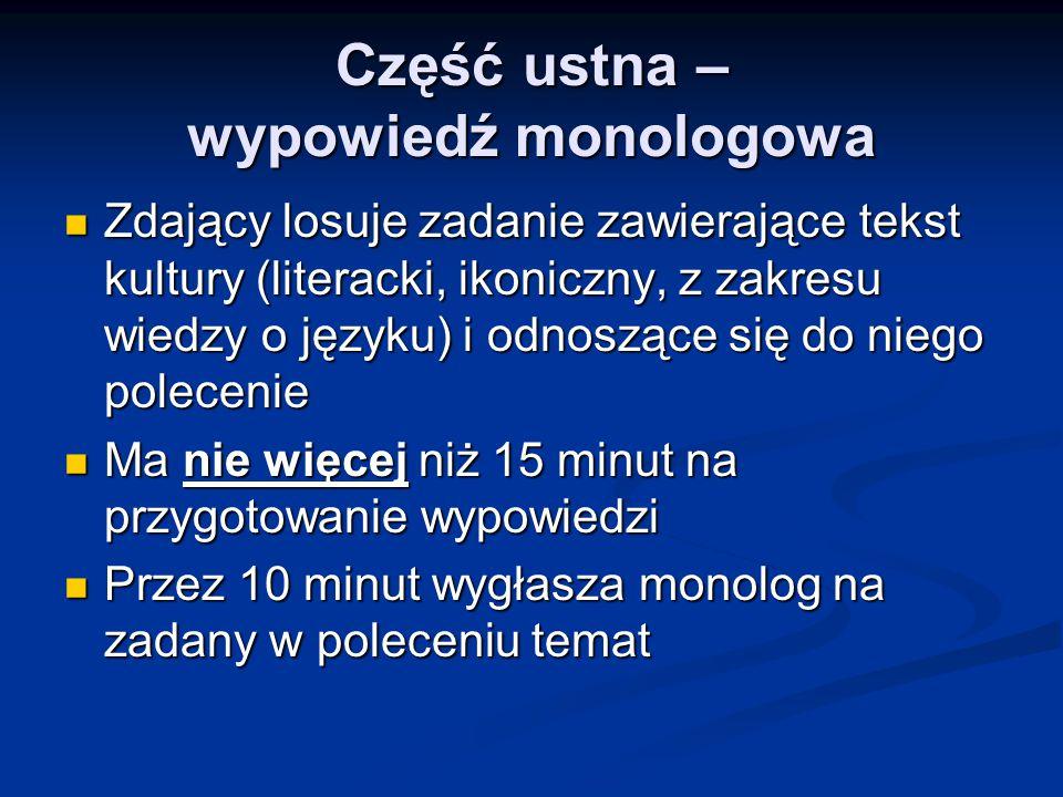 Część ustna – rozmowa z zespołem egzaminującym Trwa około 5 minut Trwa około 5 minut Dotyczy wyłącznie wygłoszonej przez zdającego wypowiedzi monologowej Dotyczy wyłącznie wygłoszonej przez zdającego wypowiedzi monologowej Ma wyjaśniać, pogłębiać, rozwijać poruszone w monologu kwestie Ma wyjaśniać, pogłębiać, rozwijać poruszone w monologu kwestie