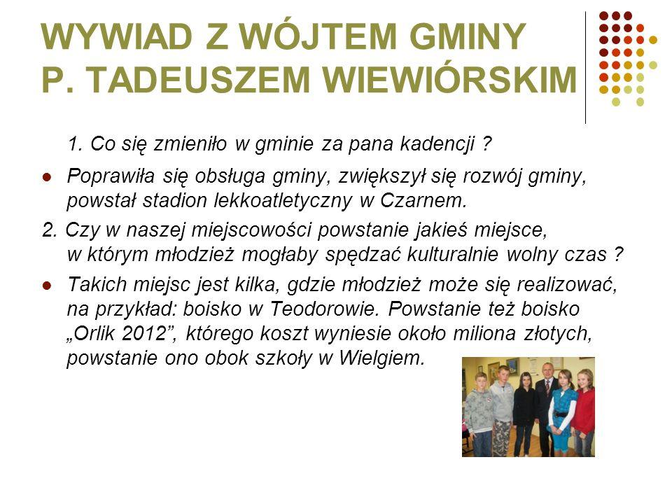 WYWIAD Z WÓJTEM GMINY P. TADEUSZEM WIEWIÓRSKIM 1. Co się zmieniło w gminie za pana kadencji ? Poprawiła się obsługa gminy, zwiększył się rozwój gminy,