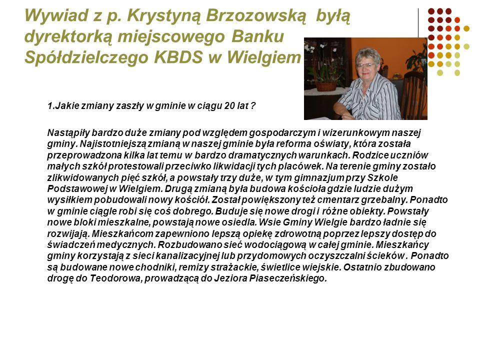 Wywiad z p. Krystyną Brzozowską byłą dyrektorką miejscowego Banku Spółdzielczego KBDS w Wielgiem 1.Jakie zmiany zaszły w gminie w ciągu 20 lat ? Nastą