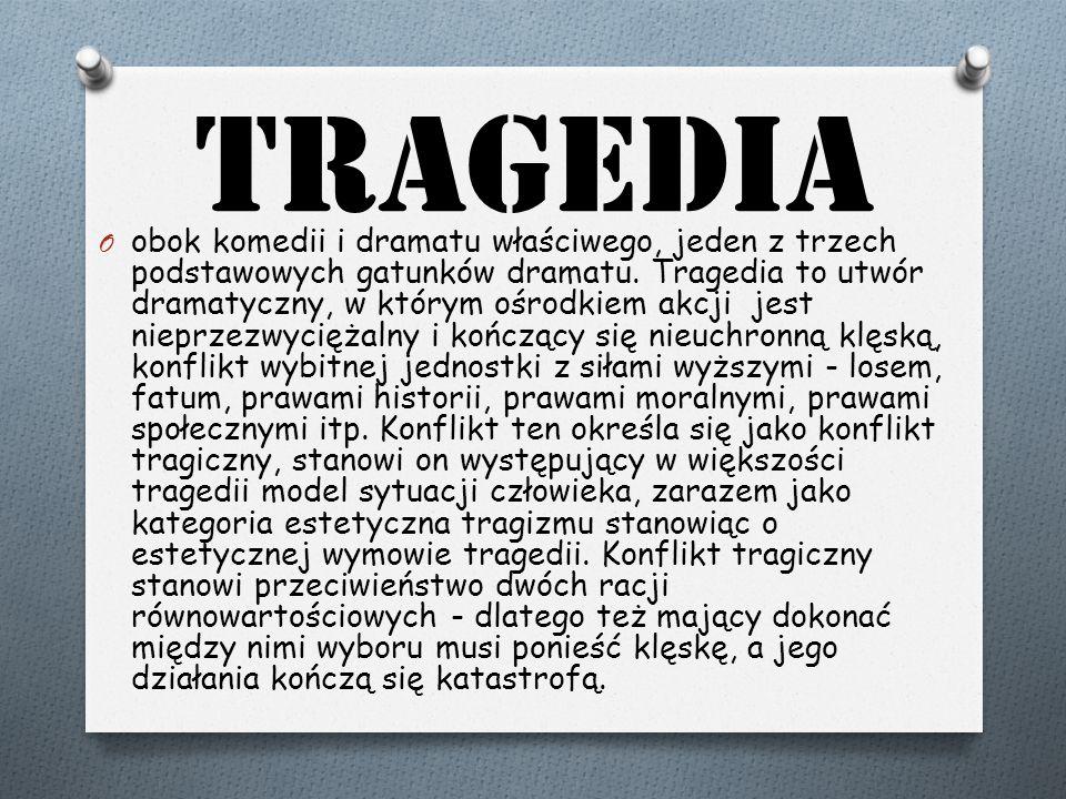 Tragedia O obok komedii i dramatu właściwego, jeden z trzech podstawowych gatunków dramatu. Tragedia to utwór dramatyczny, w którym ośrodkiem akcji je