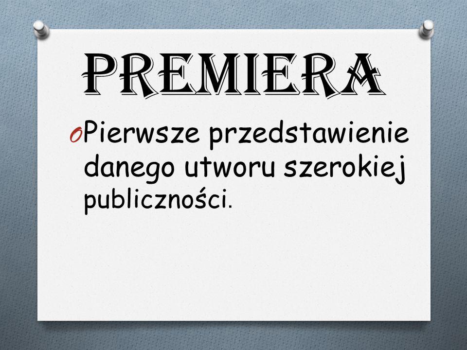 Premiera O Pierwsze przedstawienie danego utworu szerokiej publiczności.