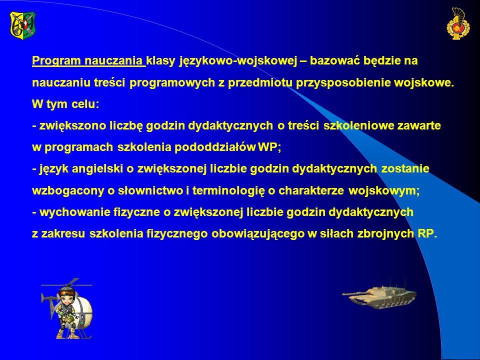 ZAKŁADA SIĘ, ŻE ABSOLWENT LICEUM JĘZYKOWO-WOJSKOWEGO POWINIEN UMIEĆ: - samodzielnie wybrać drogę przyszłej działalności zawodowej lub naukowej zgodnie z zainteresowaniami i predyspozycjami oraz potrzebami społecznymi; - posługiwać się dwoma językami obcymi ze szczególnym uwzględnieniem słownictwa i terminologii wojskowej; - organizować i kierować małymi grupami ludzi, a także podporządkować się osobom kierującym z uwzględnieniem odpowiedzialności moralnej, prawa do odrębności przekonań oraz tolerancji dla innych; - szybko analizować różnorodne sytuacje, stosować zasady skutecznego działania i podejmować odpowiednie decyzje; - dostosować się do różnych sytuacji i warunków, wykorzystując nawyki nabyte podczas szkolenia oraz przebywania w trudnych sytuacjach; - nabyć wysoką sprawność fizyczną, odpornościową i umiejętności strzeleckie.