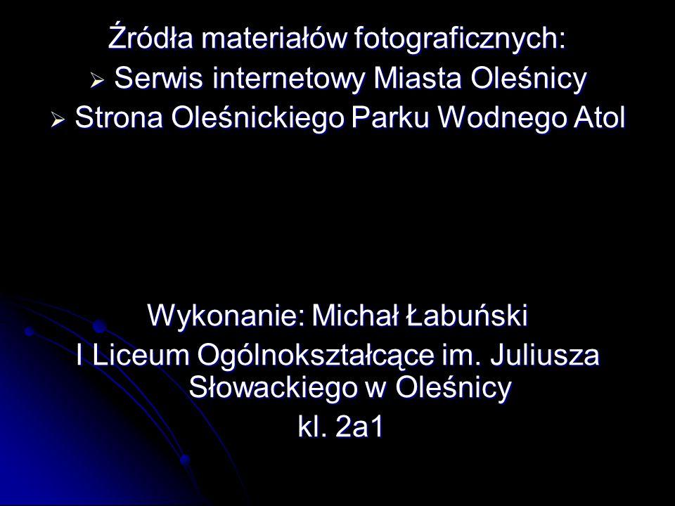 Źródła materiałów fotograficznych:  Serwis internetowy Miasta Oleśnicy  Strona Oleśnickiego Parku Wodnego Atol Wykonanie: Michał Łabuński I Liceum Ogólnokształcące im.