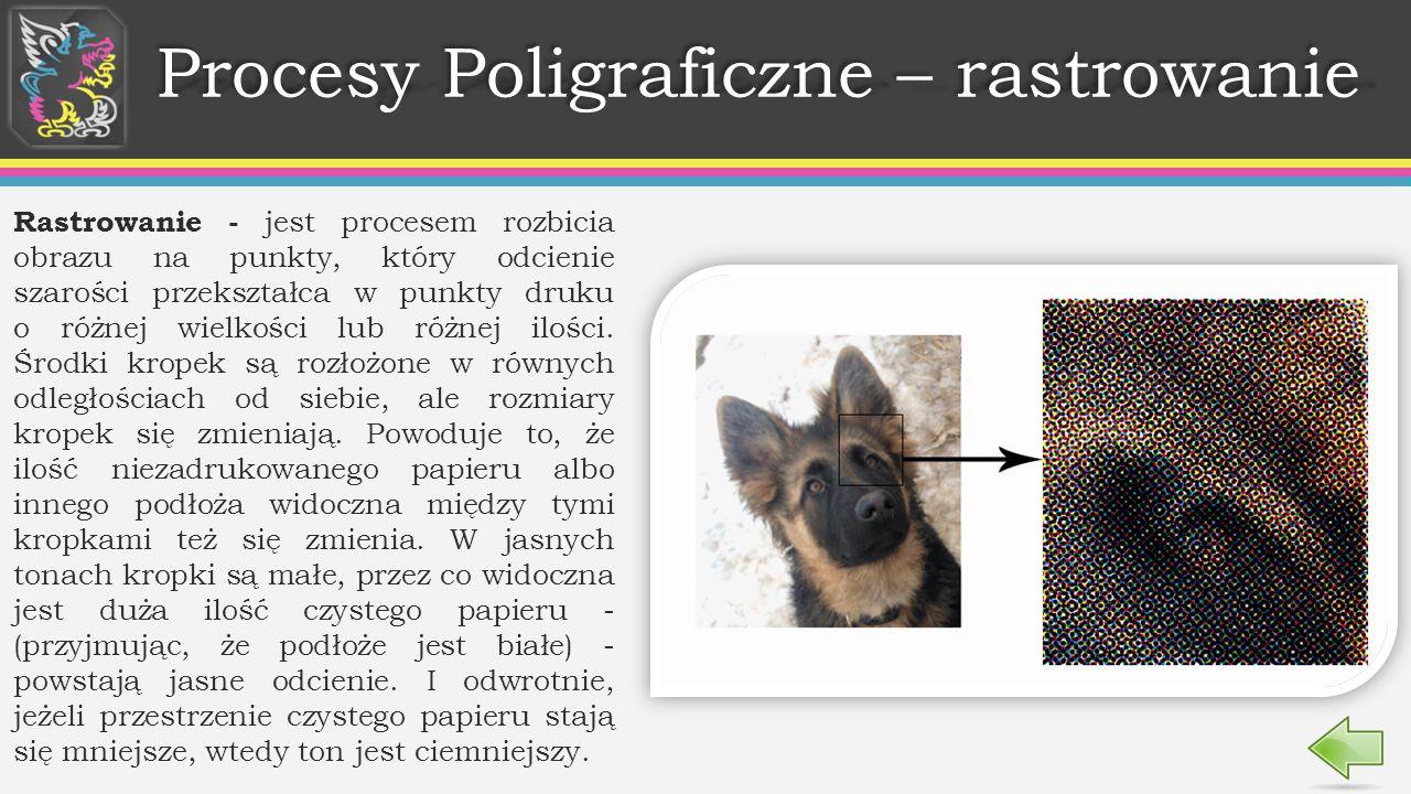Procesy Poligraficzne – rastrowanie Rastrowanie - jest procesem rozbicia obrazu na punkty, który odcienie szarości przekształca w punkty druku o różnej wielkości lub różnej ilości.