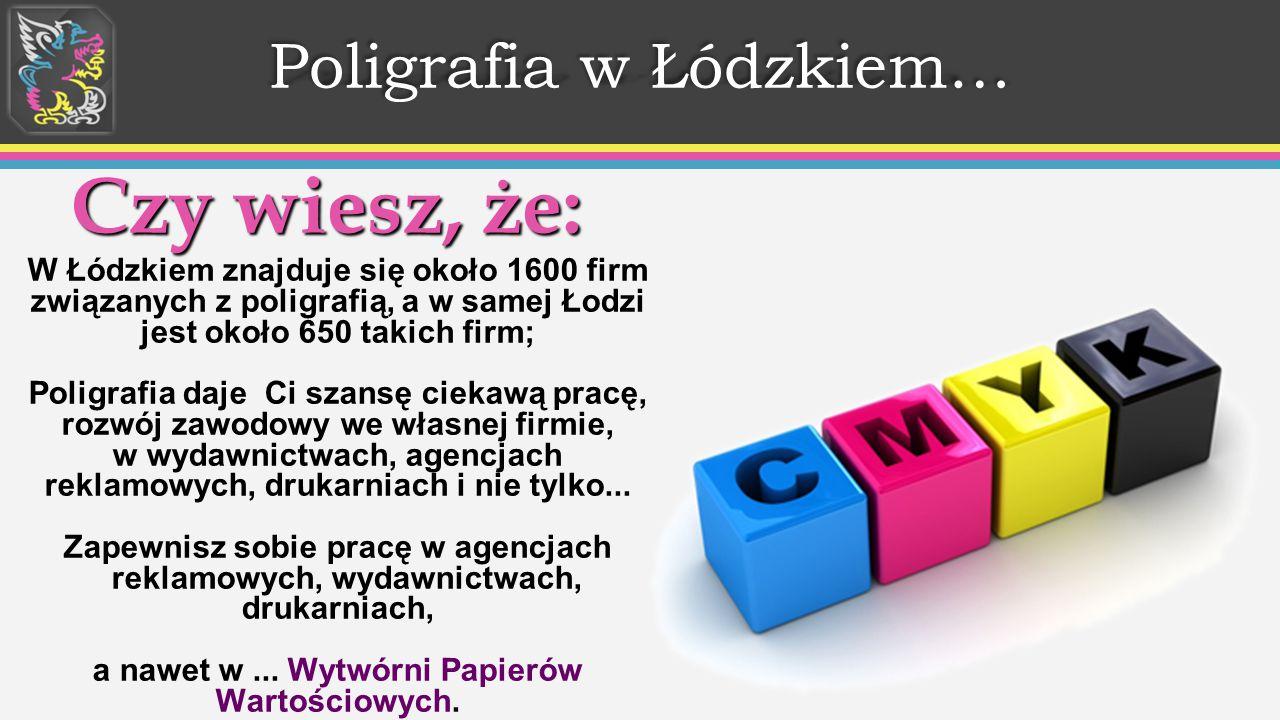 Poligrafia w Łódzkiem… Czy wiesz, że: W Łódzkiem znajduje się około 1600 firm związanych z poligrafią, a w samej Łodzi jest około 650 takich firm; Poligrafia daje Ci szansę ciekawą pracę, rozwój zawodowy we własnej firmie, w wydawnictwach, agencjach reklamowych, drukarniach i nie tylko...