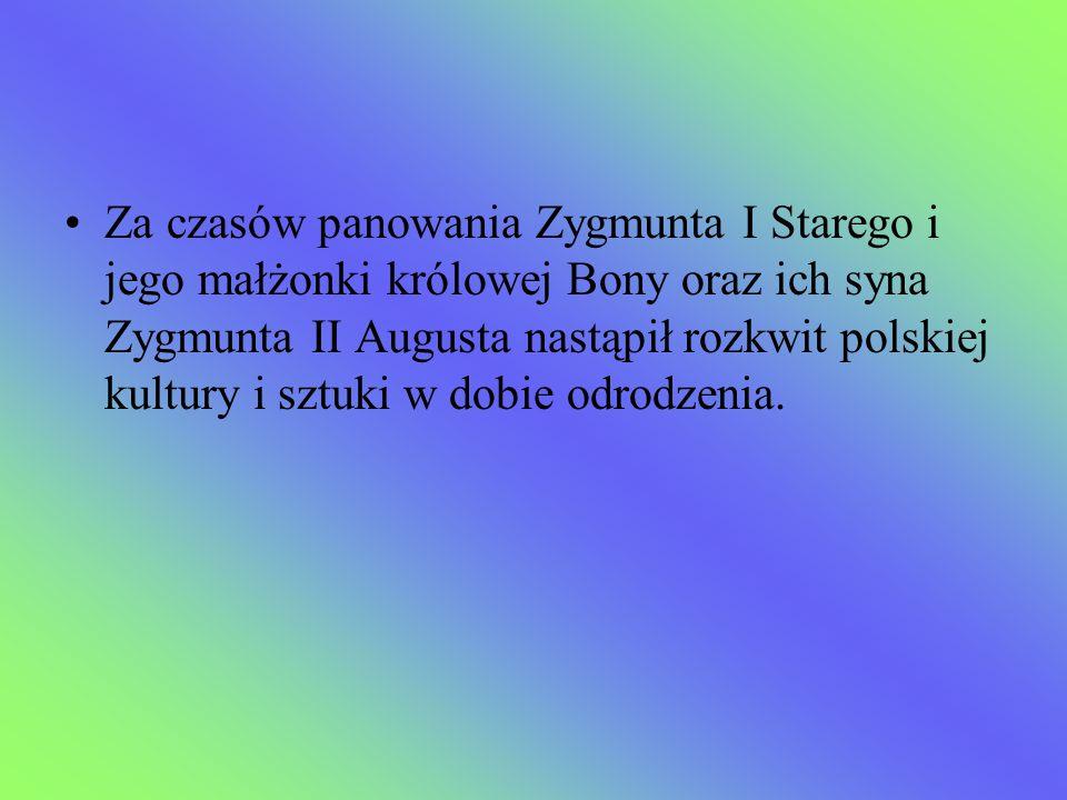 Za czasów panowania Zygmunta I Starego i jego małżonki królowej Bony oraz ich syna Zygmunta II Augusta nastąpił rozkwit polskiej kultury i sztuki w do