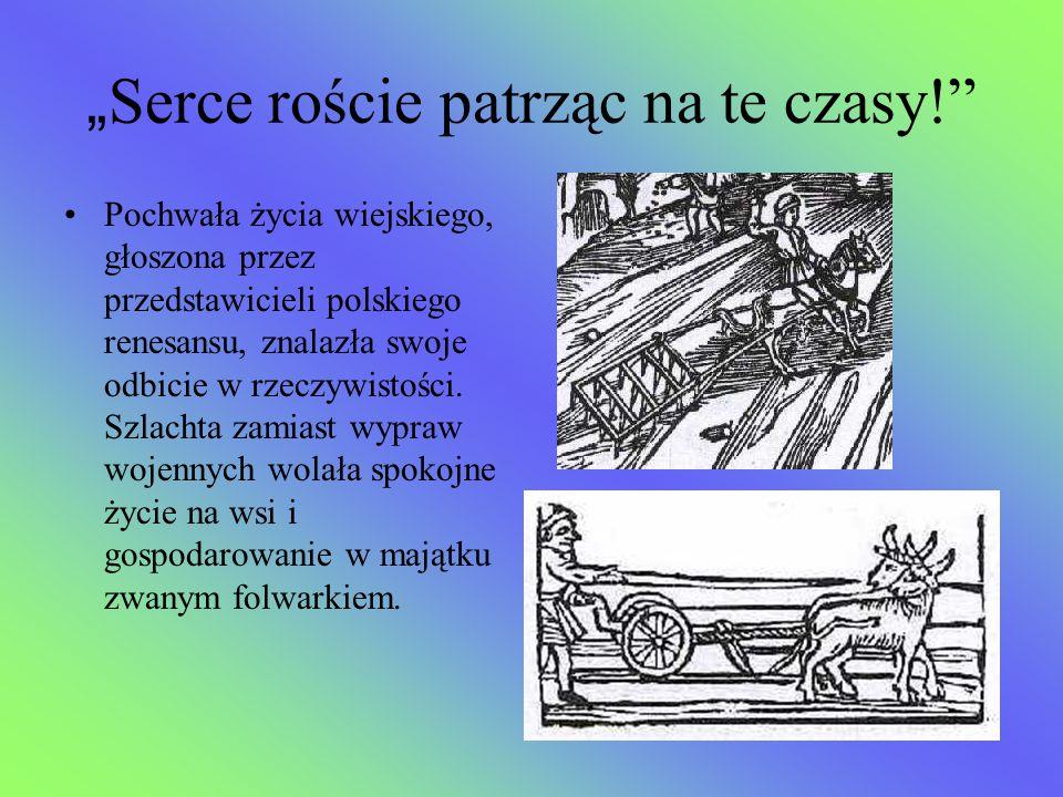 """"""" Serce roście patrząc na te czasy!"""" Pochwała życia wiejskiego, głoszona przez przedstawicieli polskiego renesansu, znalazła swoje odbicie w rzeczywis"""