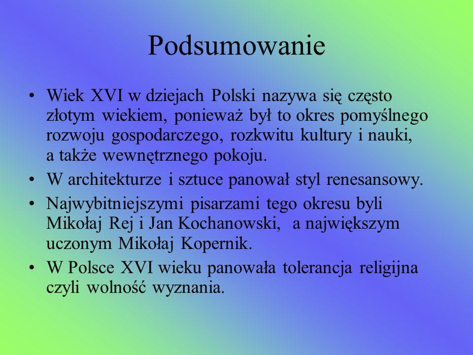 Podsumowanie Wiek XVI w dziejach Polski nazywa się często złotym wiekiem, ponieważ był to okres pomyślnego rozwoju gospodarczego, rozkwitu kultury i n