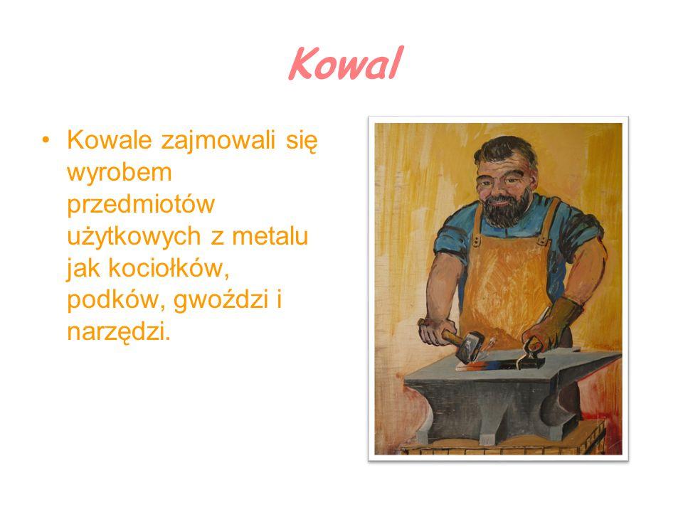 Kowal Kowale zajmowali się wyrobem przedmiotów użytkowych z metalu jak kociołków, podków, gwoździ i narzędzi.