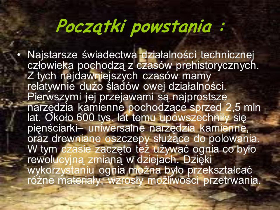 Początki powstania : Najstarsze świadectwa działalności technicznej człowieka pochodzą z czasów prehistorycznych.