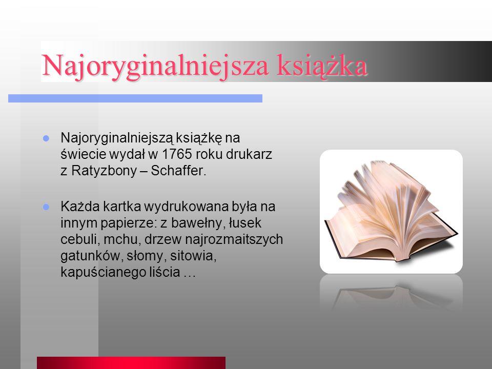 Najoryginalniejsza książka Najoryginalniejszą książkę na świecie wydał w 1765 roku drukarz z Ratyzbony – Schaffer. Każda kartka wydrukowana była na in