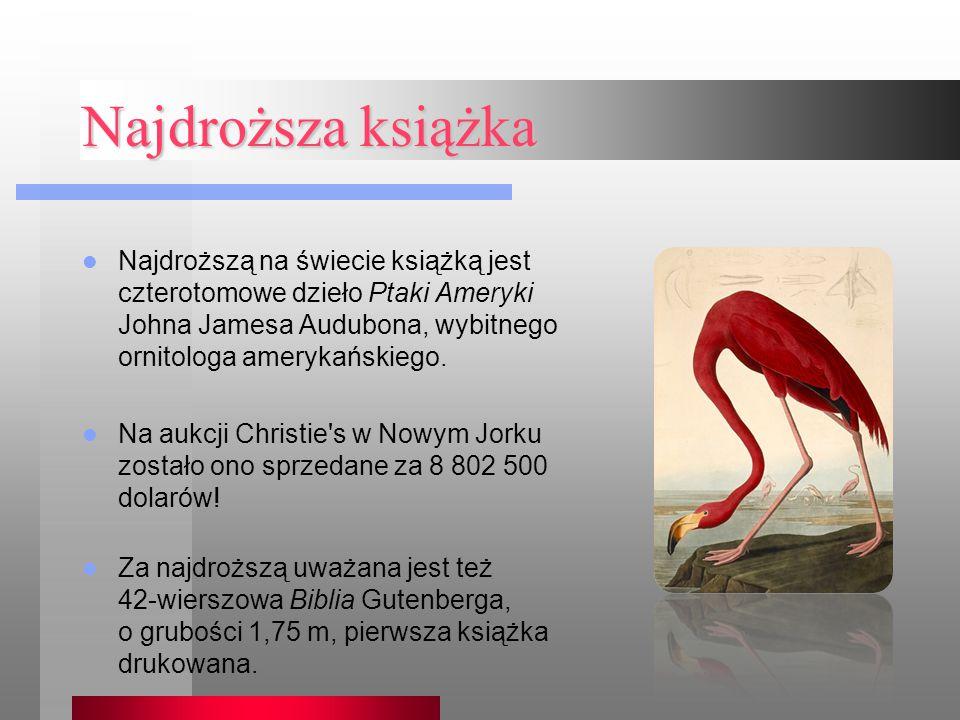 Najdroższa książka Najdroższą na świecie książką jest czterotomowe dzieło Ptaki Ameryki Johna Jamesa Audubona, wybitnego ornitologa amerykańskiego.