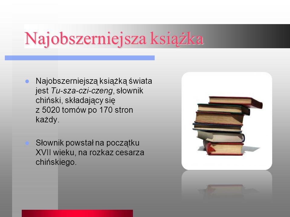 Najobszerniejsza książka Najobszerniejszą książką świata jest Tu-sza-czi-czeng, słownik chiński, składający się z 5020 tomów po 170 stron każdy. Słown