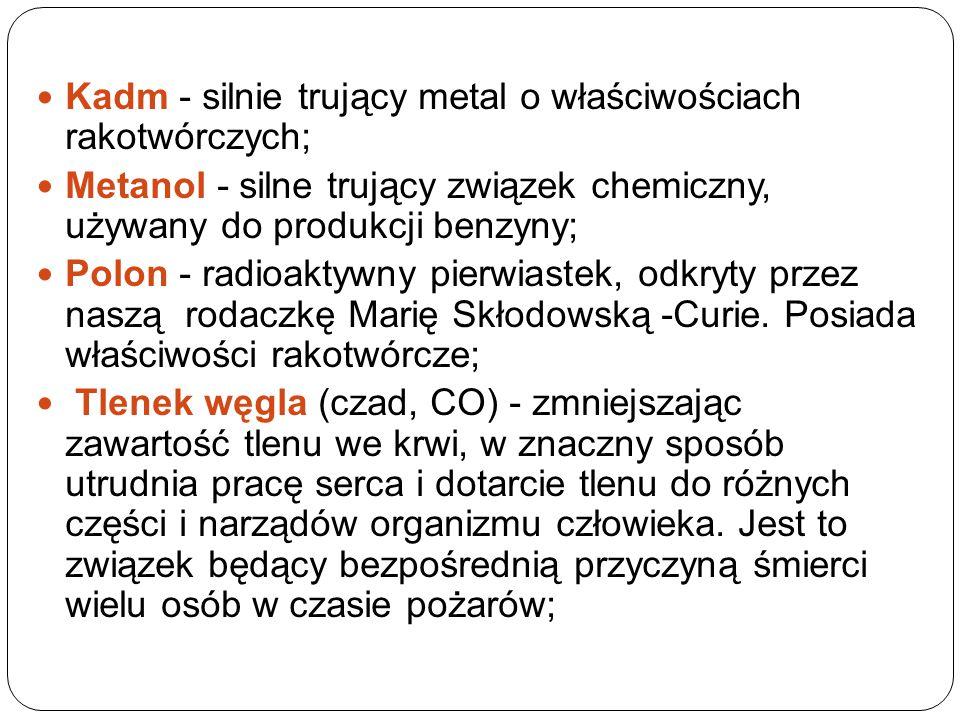 Kadm - silnie trujący metal o właściwościach rakotwórczych; Metanol - silne trujący związek chemiczny, używany do produkcji benzyny; Polon - radioaktywny pierwiastek, odkryty przez naszą rodaczkę Marię Skłodowską -Curie.