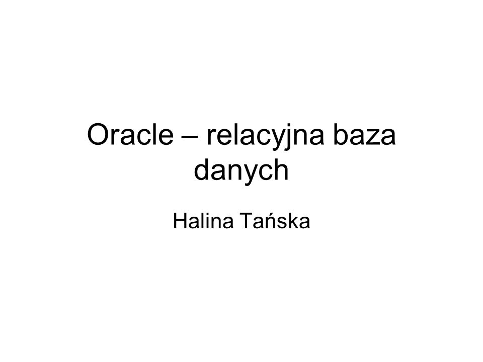 Oracle – relacyjna baza danych Halina Tańska