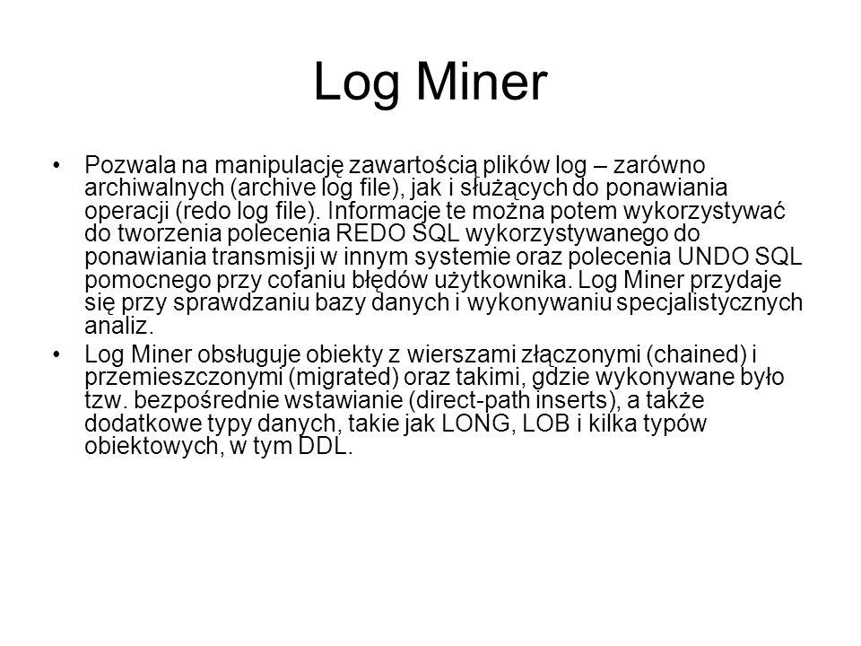 Log Miner Pozwala na manipulację zawartością plików log – zarówno archiwalnych (archive log file), jak i służących do ponawiania operacji (redo log file).
