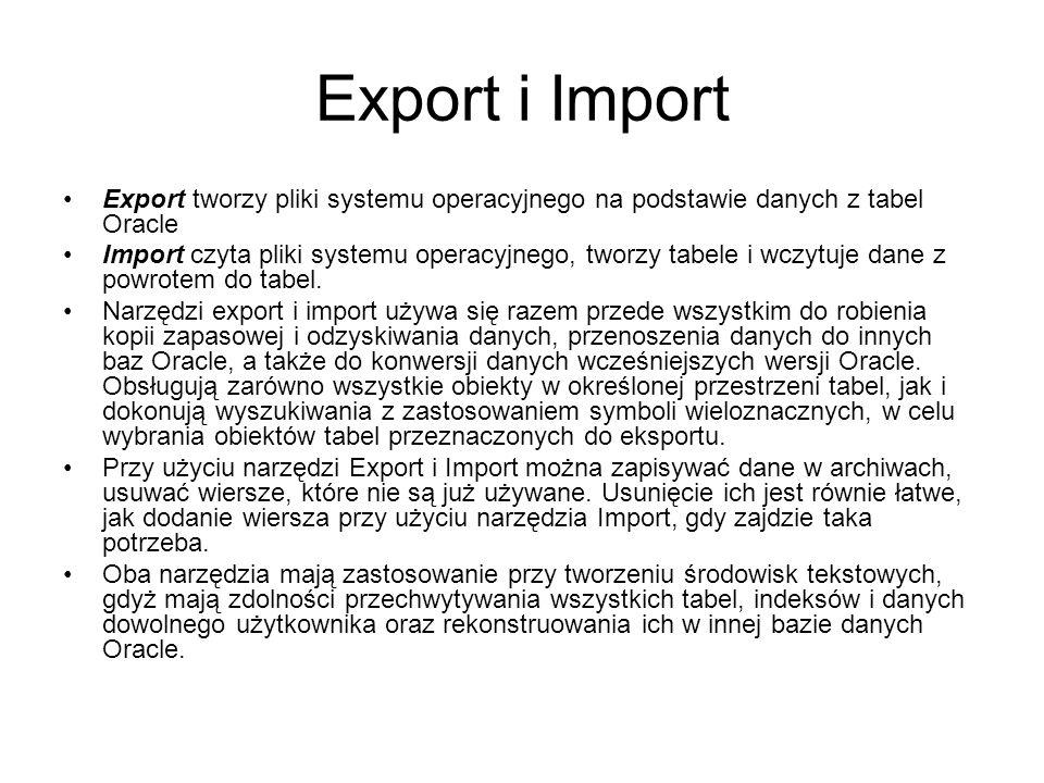 Export i Import Export tworzy pliki systemu operacyjnego na podstawie danych z tabel Oracle Import czyta pliki systemu operacyjnego, tworzy tabele i wczytuje dane z powrotem do tabel.