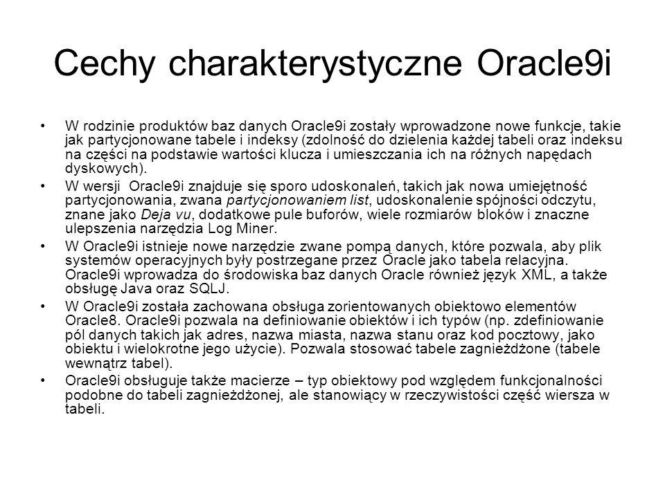 Cechy charakterystyczne Oracle9i W rodzinie produktów baz danych Oracle9i zostały wprowadzone nowe funkcje, takie jak partycjonowane tabele i indeksy (zdolność do dzielenia każdej tabeli oraz indeksu na części na podstawie wartości klucza i umieszczania ich na różnych napędach dyskowych).