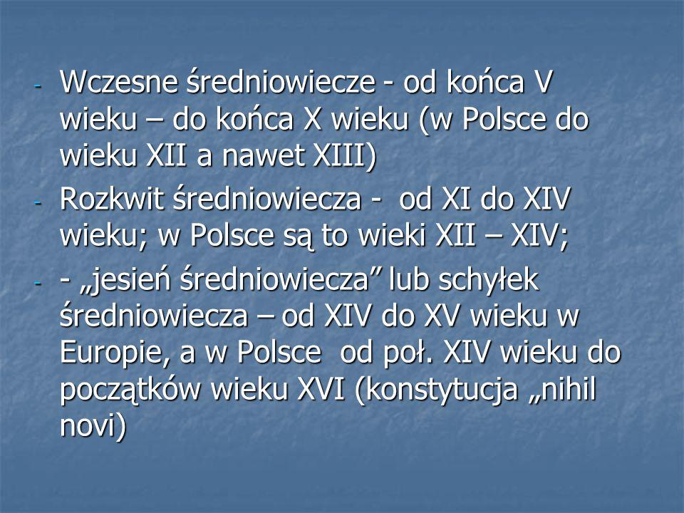 """- Wczesne średniowiecze - od końca V wieku – do końca X wieku (w Polsce do wieku XII a nawet XIII) - Rozkwit średniowiecza - od XI do XIV wieku; w Polsce są to wieki XII – XIV; - - """"jesień średniowiecza lub schyłek średniowiecza – od XIV do XV wieku w Europie, a w Polsce od poł."""