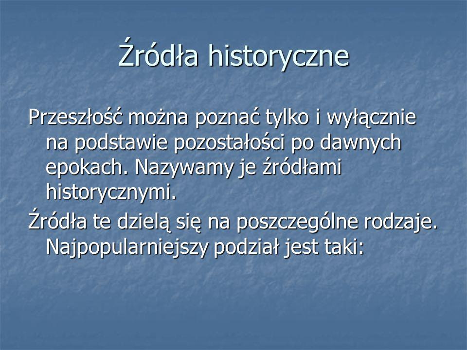 Źródła historyczne Przeszłość można poznać tylko i wyłącznie na podstawie pozostałości po dawnych epokach. Nazywamy je źródłami historycznymi. Źródła