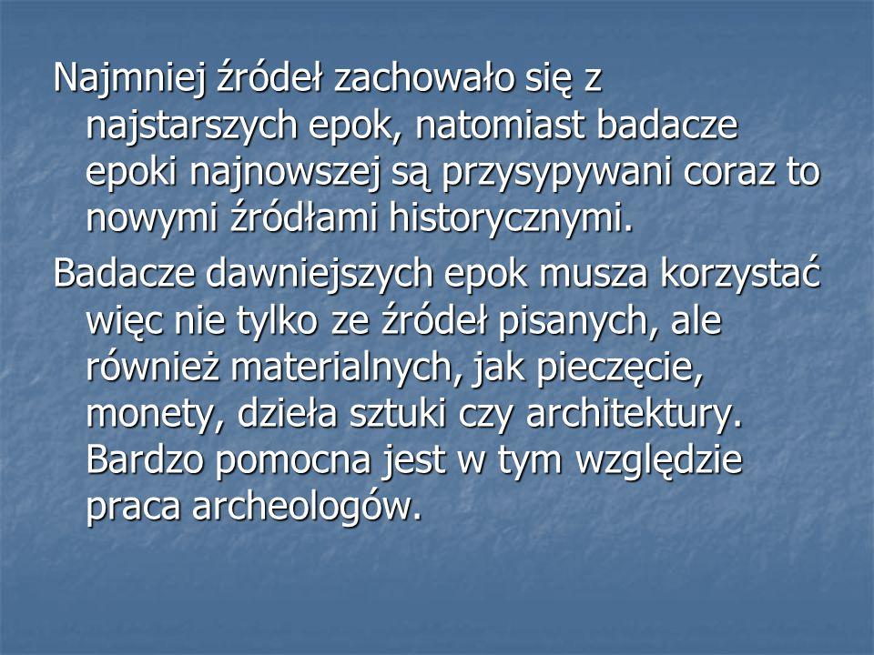 Najmniej źródeł zachowało się z najstarszych epok, natomiast badacze epoki najnowszej są przysypywani coraz to nowymi źródłami historycznymi.