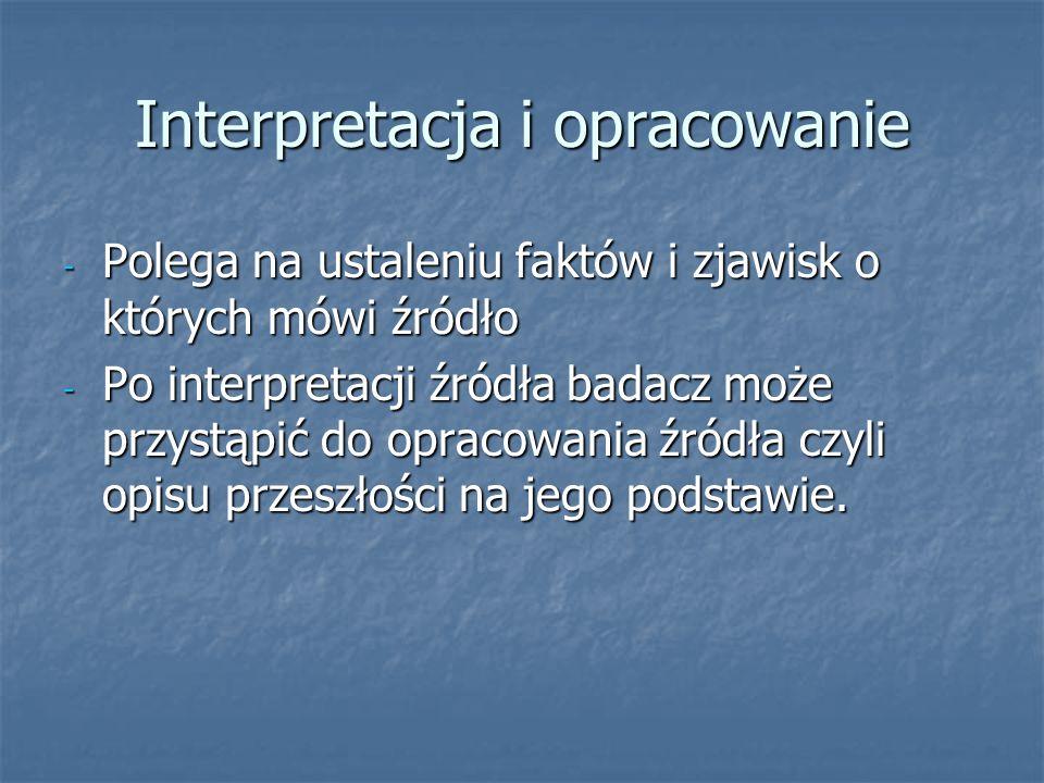 Interpretacja i opracowanie - Polega na ustaleniu faktów i zjawisk o których mówi źródło - Po interpretacji źródła badacz może przystąpić do opracowania źródła czyli opisu przeszłości na jego podstawie.