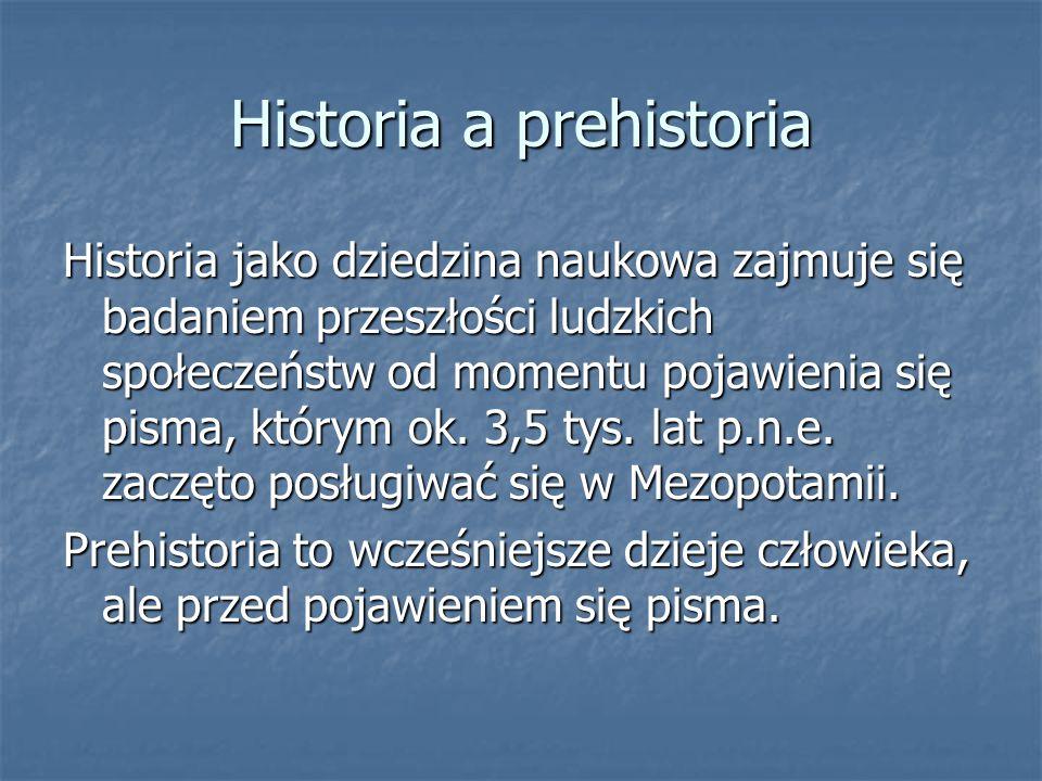 Historia a prehistoria Historia jako dziedzina naukowa zajmuje się badaniem przeszłości ludzkich społeczeństw od momentu pojawienia się pisma, którym ok.