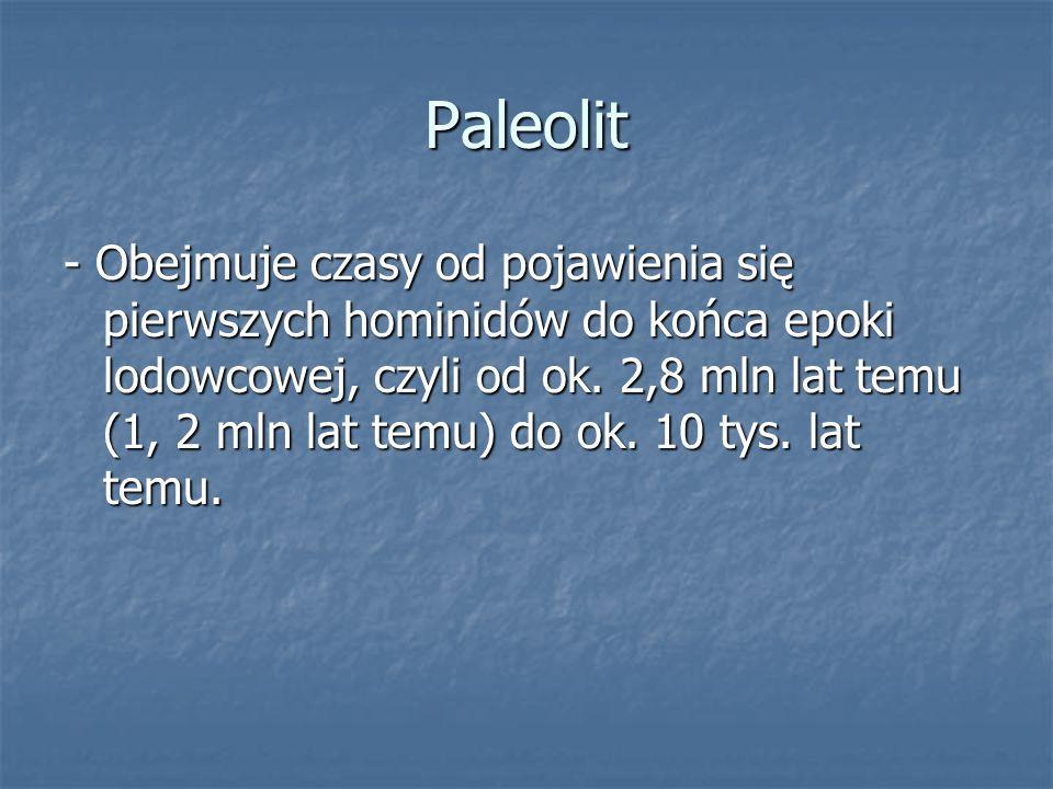 Paleolit - Obejmuje czasy od pojawienia się pierwszych hominidów do końca epoki lodowcowej, czyli od ok. 2,8 mln lat temu (1, 2 mln lat temu) do ok. 1