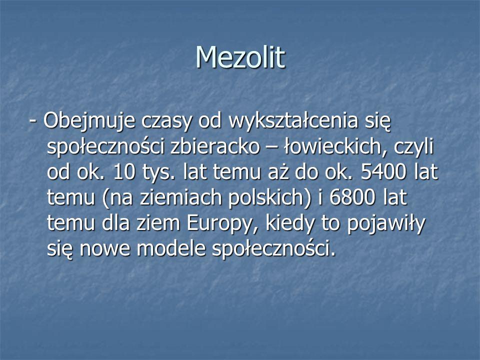 Mezolit - Obejmuje czasy od wykształcenia się społeczności zbieracko – łowieckich, czyli od ok. 10 tys. lat temu aż do ok. 5400 lat temu (na ziemiach