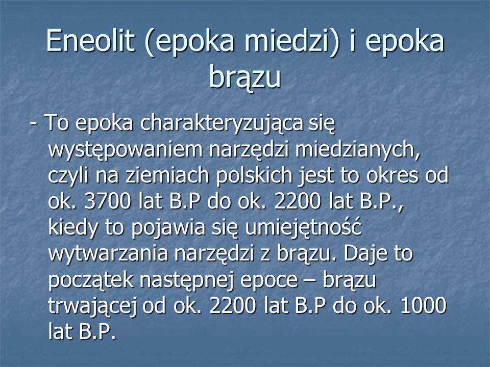 Eneolit (epoka miedzi) i epoka brązu - To epoka charakteryzująca się występowaniem narzędzi miedzianych, czyli na ziemiach polskich jest to okres od ok.