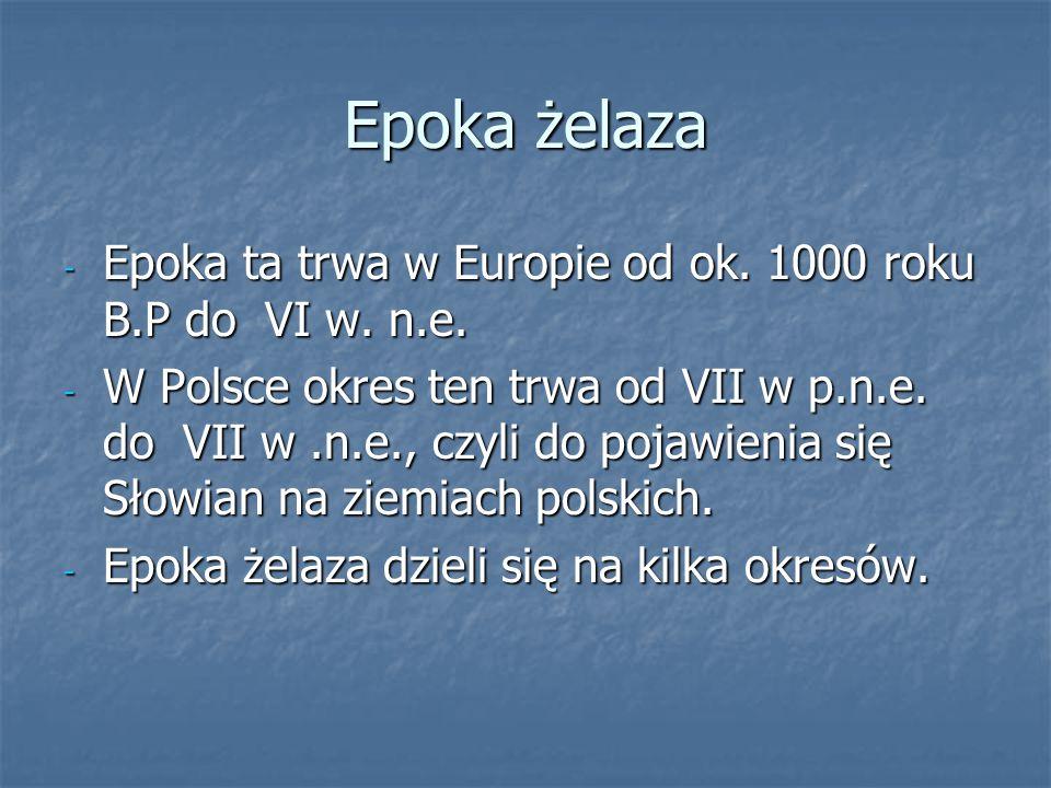 Epoka żelaza - Epoka ta trwa w Europie od ok. 1000 roku B.P do VI w. n.e. - W Polsce okres ten trwa od VII w p.n.e. do VII w.n.e., czyli do pojawienia