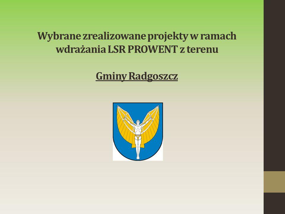Wybrane zrealizowane projekty w ramach wdrażania LSR PROWENT z terenu Gminy Radgoszcz