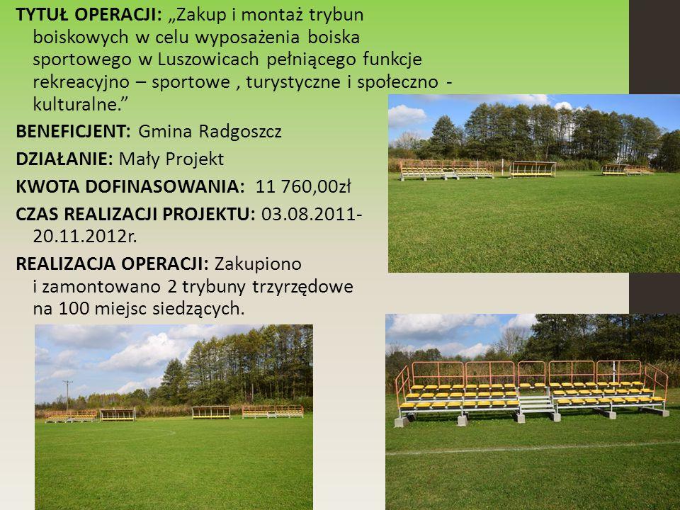 """TYTUŁ OPERACJI: """"Zakup i montaż trybun boiskowych w celu wyposażenia boiska sportowego w Luszowicach pełniącego funkcje rekreacyjno – sportowe, turystyczne i społeczno - kulturalne. BENEFICJENT: Gmina Radgoszcz DZIAŁANIE: Mały Projekt KWOTA DOFINASOWANIA: 11 760,00zł CZAS REALIZACJI PROJEKTU: 03.08.2011- 20.11.2012r."""