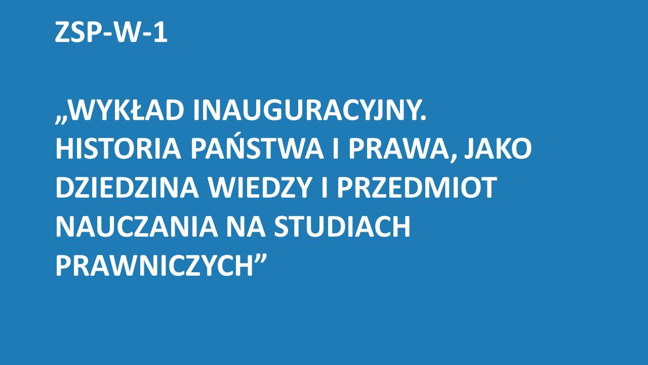 """ZSP-W-1 """"WYKŁAD INAUGURACYJNY. HISTORIA PAŃSTWA I PRAWA, JAKO DZIEDZINA WIEDZY I PRZEDMIOT NAUCZANIA NA STUDIACH PRAWNICZYCH"""""""