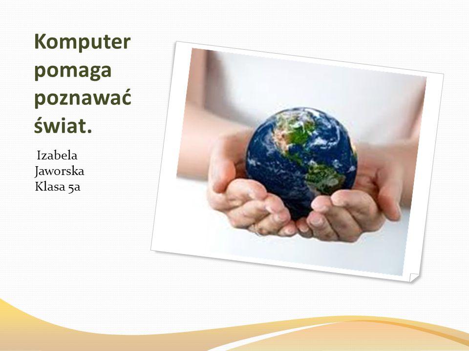 Komputer pomaga poznawać świat. Izabela Jaworska Klasa 5a
