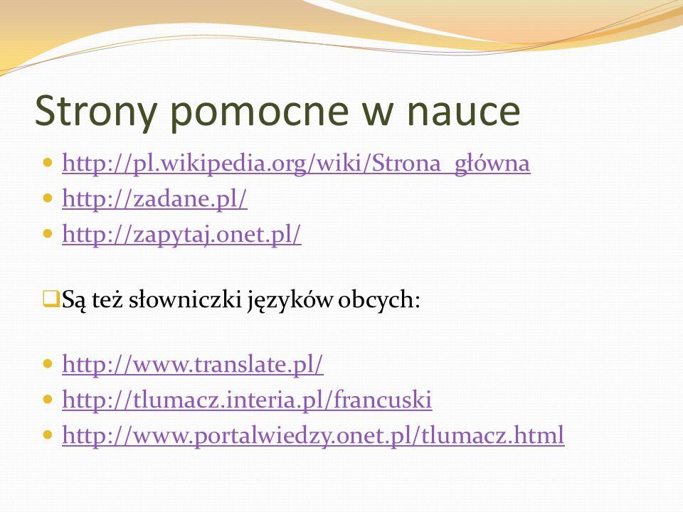 Strony pomocne w nauce http://pl.wikipedia.org/wiki/Strona_główna http://zadane.pl/ http://zapytaj.onet.pl/  Są też słowniczki języków obcych: http:/