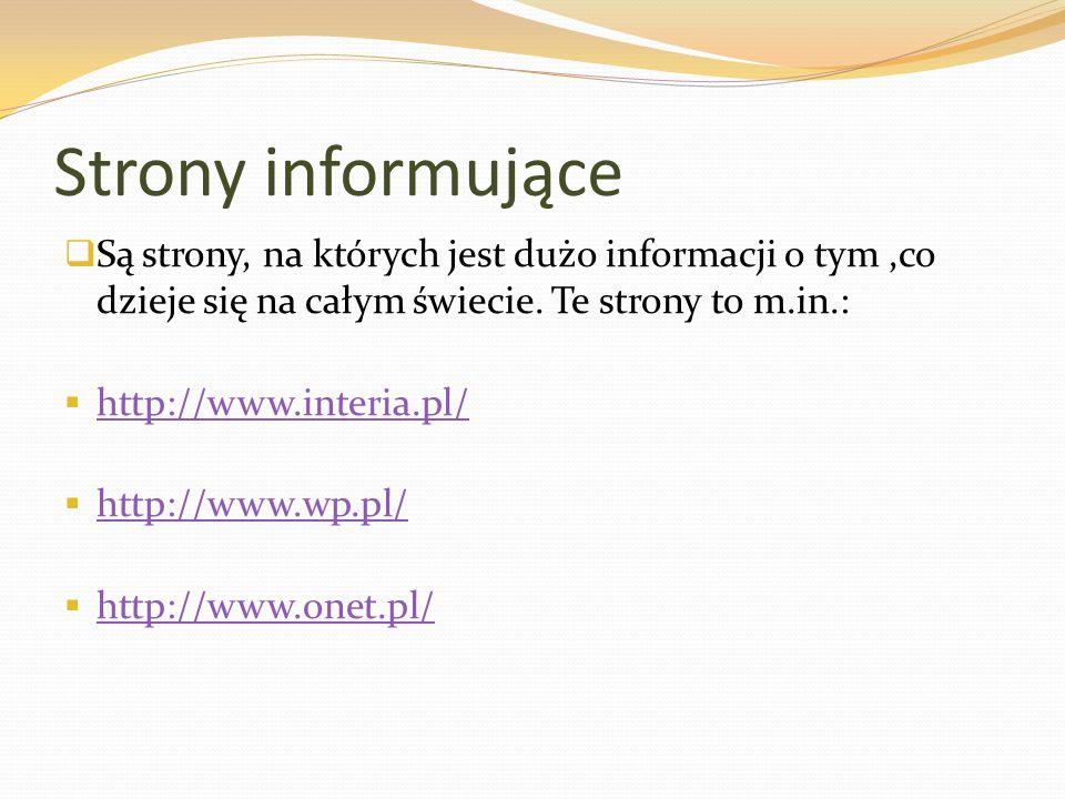 Strony informujące  Są strony, na których jest dużo informacji o tym,co dzieje się na całym świecie. Te strony to m.in.:  http://www.interia.pl/ htt