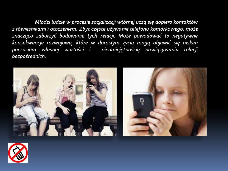 Młodzi ludzie w procesie socjalizacji wtórnej uczą się dopiero kontaktów z rówieśnikami i otoczeniem. Zbyt częste używanie telefonu komórkowego, może