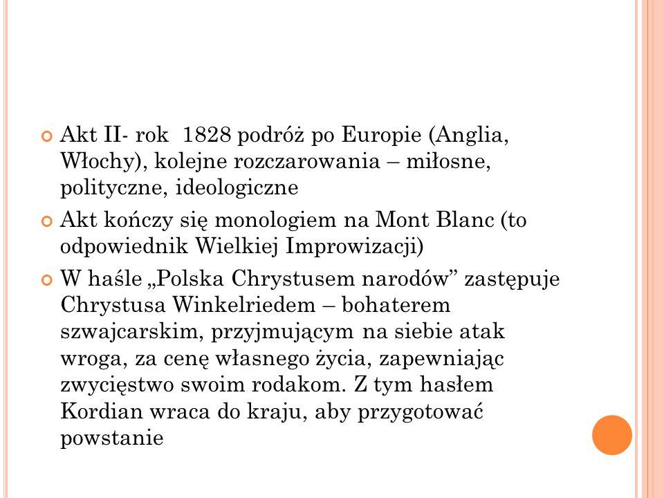 """Akt II- rok 1828 podróż po Europie (Anglia, Włochy), kolejne rozczarowania – miłosne, polityczne, ideologiczne Akt kończy się monologiem na Mont Blanc (to odpowiednik Wielkiej Improwizacji) W haśle """"Polska Chrystusem narodów zastępuje Chrystusa Winkelriedem – bohaterem szwajcarskim, przyjmującym na siebie atak wroga, za cenę własnego życia, zapewniając zwycięstwo swoim rodakom."""